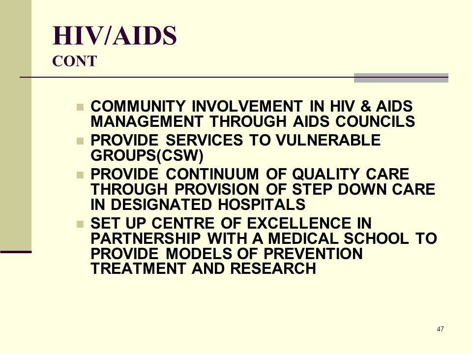 47 HIV/AIDS CONT COMMUNITY INVOLVEMENT IN HIV & AIDS MANAGEMENT THROUGH AIDS COUNCILS PROVIDE SERVICES TO VULNERABLE GROUPS(CSW) PROVIDE CONTINUUM OF QUALITY CARE THROUGH PROVISION OF STEP DOWN CARE IN DESIGNATED HOSPITALS SET UP CENTRE OF EXCELLENCE IN PARTNERSHIP WITH A MEDICAL SCHOOL TO PROVIDE MODELS OF PREVENTION TREATMENT AND RESEARCH