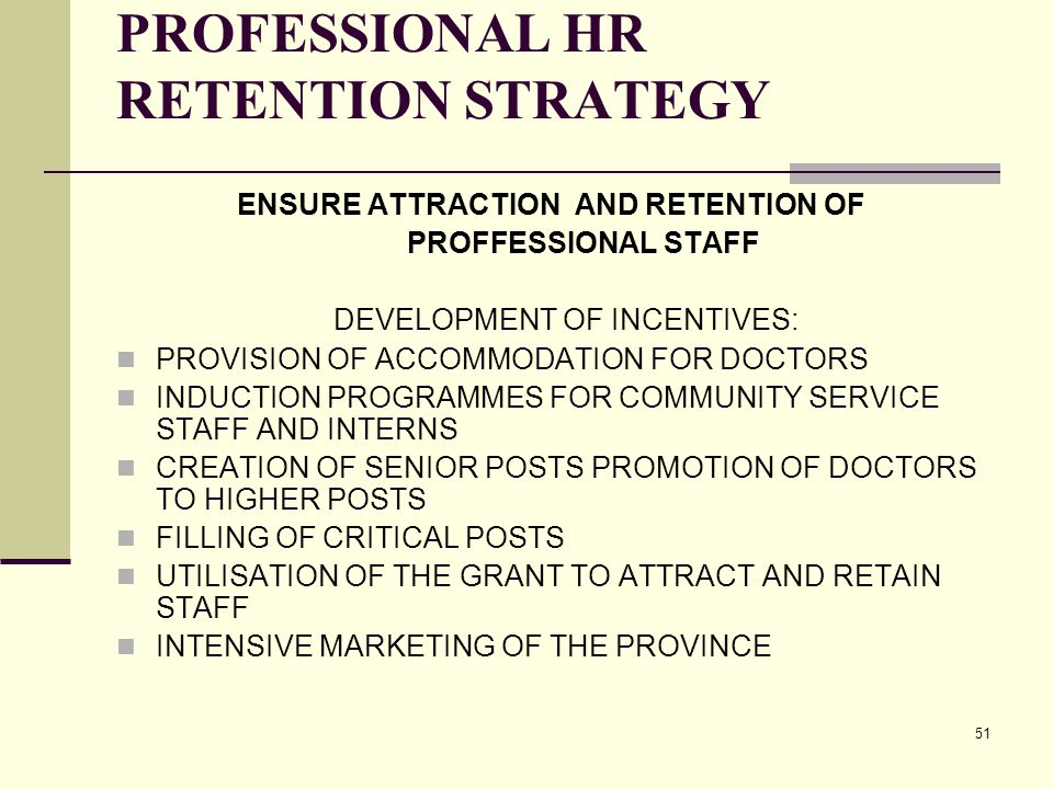 51 PROFESSIONAL HR RETENTION STRATEGY ENSURE ATTRACTION AND RETENTION OF PROFFESSIONAL STAFF DEVELOPMENT OF INCENTIVES: PROVISION OF ACCOMMODATION FOR DOCTORS INDUCTION PROGRAMMES FOR COMMUNITY SERVICE STAFF AND INTERNS CREATION OF SENIOR POSTS PROMOTION OF DOCTORS TO HIGHER POSTS FILLING OF CRITICAL POSTS UTILISATION OF THE GRANT TO ATTRACT AND RETAIN STAFF INTENSIVE MARKETING OF THE PROVINCE