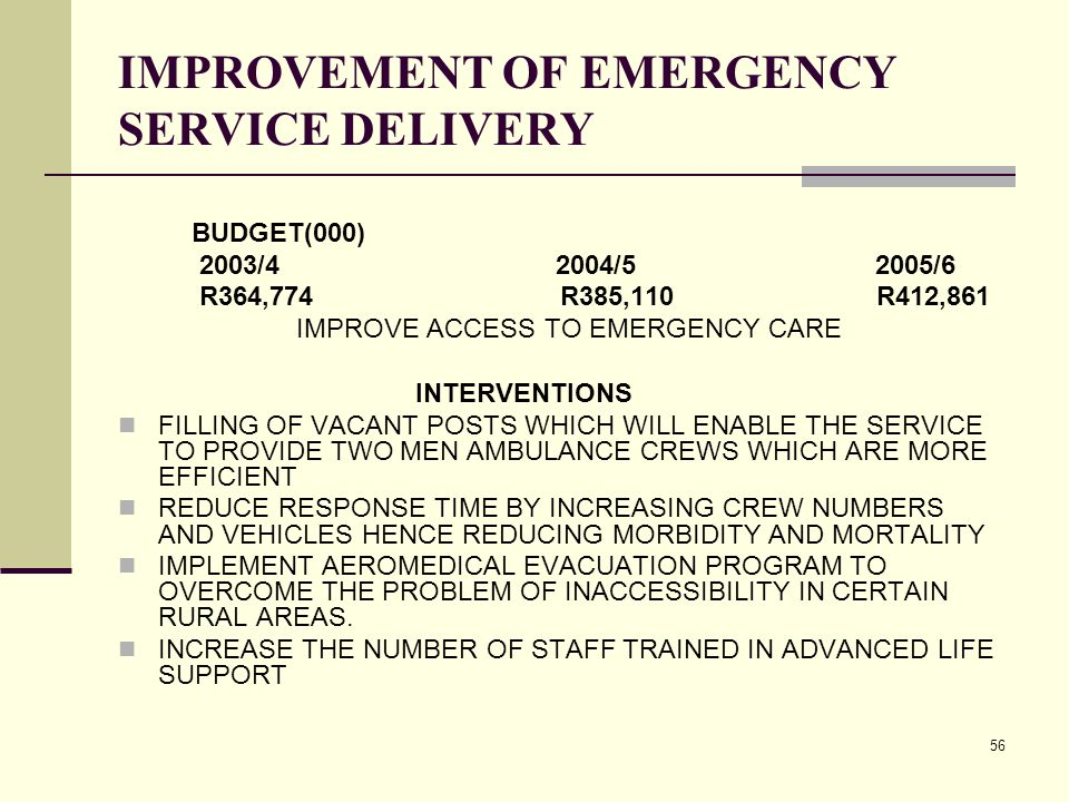 56 IMPROVEMENT OF EMERGENCY SERVICE DELIVERY BUDGET(000) 2003/4 2004/5 2005/6 R364,774 R385,110 R412,861 IMPROVE ACCESS TO EMERGENCY CARE INTERVENTIONS FILLING OF VACANT POSTS WHICH WILL ENABLE THE SERVICE TO PROVIDE TWO MEN AMBULANCE CREWS WHICH ARE MORE EFFICIENT REDUCE RESPONSE TIME BY INCREASING CREW NUMBERS AND VEHICLES HENCE REDUCING MORBIDITY AND MORTALITY IMPLEMENT AEROMEDICAL EVACUATION PROGRAM TO OVERCOME THE PROBLEM OF INACCESSIBILITY IN CERTAIN RURAL AREAS.