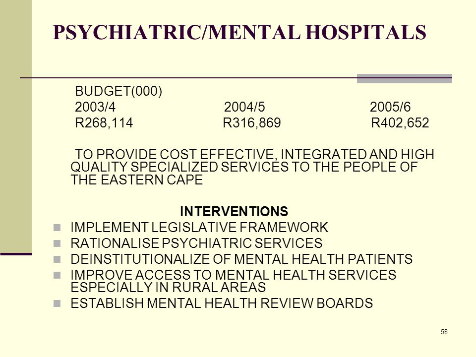 58 PSYCHIATRIC/MENTAL HOSPITALS BUDGET(000) 2003/4 2004/5 2005/6 R268,114 R316,869 R402,652 TO PROVIDE COST EFFECTIVE, INTEGRATED AND HIGH QUALITY SPECIALIZED SERVICES TO THE PEOPLE OF THE EASTERN CAPE INTERVENTIONS IMPLEMENT LEGISLATIVE FRAMEWORK RATIONALISE PSYCHIATRIC SERVICES DEINSTITUTIONALIZE OF MENTAL HEALTH PATIENTS IMPROVE ACCESS TO MENTAL HEALTH SERVICES ESPECIALLY IN RURAL AREAS ESTABLISH MENTAL HEALTH REVIEW BOARDS