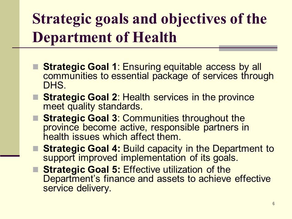 6 Strategic goals and objectives of the Department of Health Strategic Goal 1: Ensuring equitable access by all communities to essential package of services through DHS.