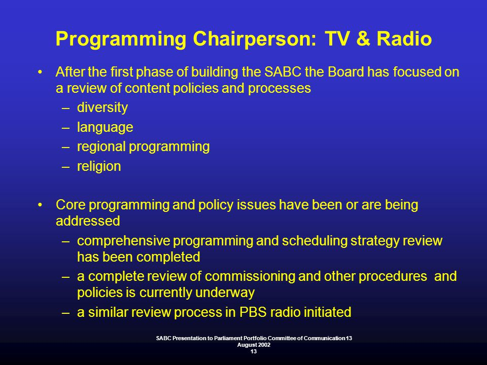 Programming Chairperson: TV & Radio After the first phase of building the SABC the Board has focused on a review of content policies and processes –di