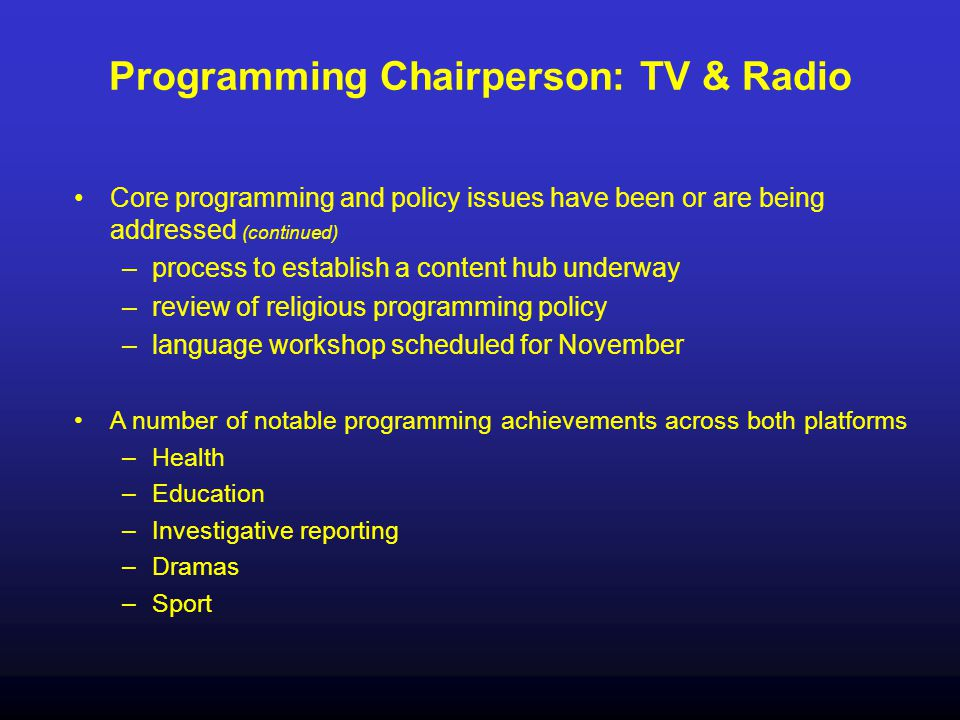 Programming Chairperson: TV & Radio Core programming and policy issues have been or are being addressed (continued) –process to establish a content hu