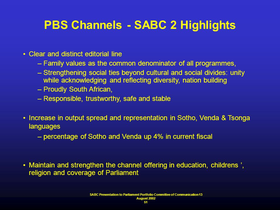 PBS Channels - SABC 2 Highlights Clear and distinct editorial line –Family values as the common denominator of all programmes, –Strengthening social t