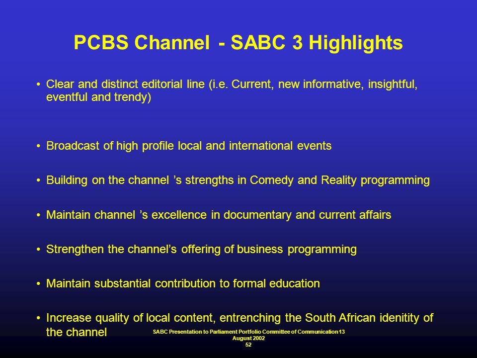 PCBS Channel - SABC 3 Highlights Clear and distinct editorial line (i.e. Current, new informative, insightful, eventful and trendy) Broadcast of high