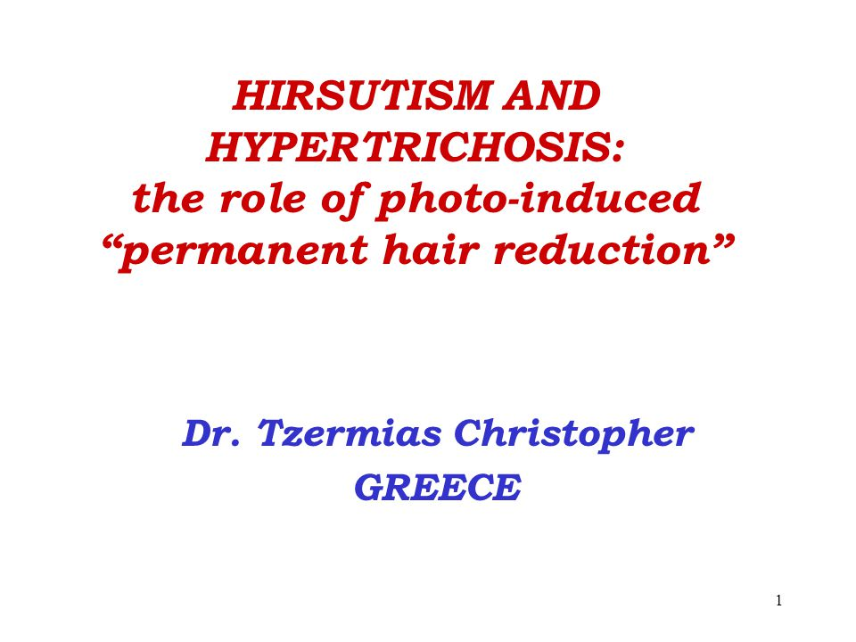 1 HIRSUTISM AND HYPERTRICHOSIS: the role of photo-induced permanent hair reduction Dr.