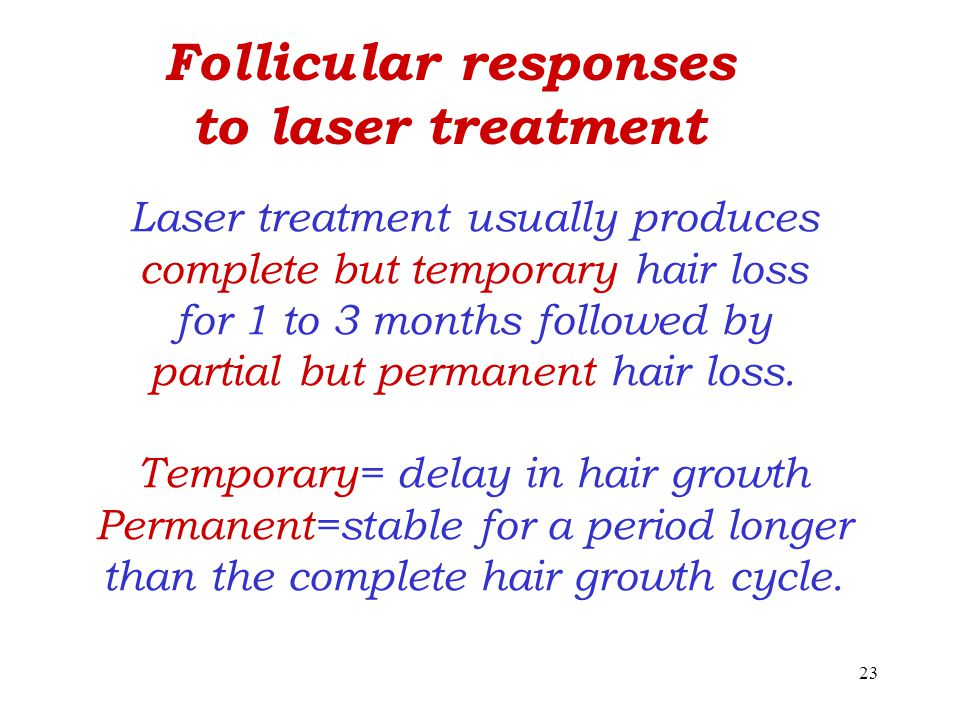 23 Laser treatment usually produces complete but temporary hair loss for 1 to 3 months followed by partial but permanent hair loss.