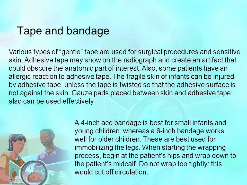 """Tape and bandage Various types of """"gentle"""" tape are used for surgical procedures and sensitive skin. Adhesive tape may show on the radiograph and crea"""