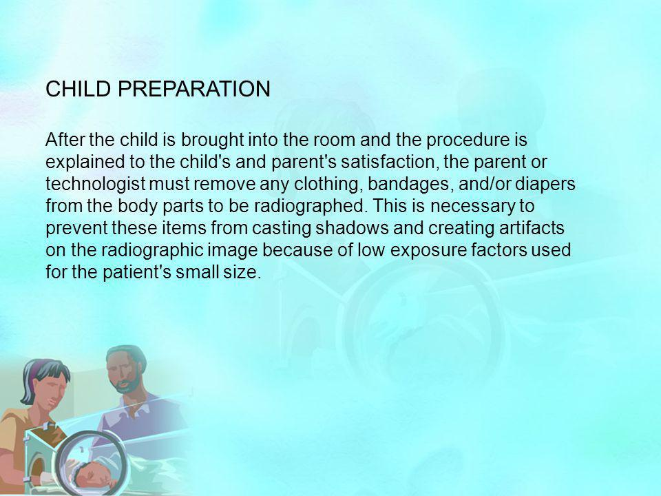CHILD PREPARATION After the child is brought into the room and the procedure is explained to the child's and parent's satisfaction, the parent or tech