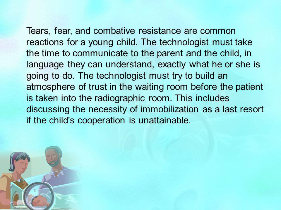 Tears, fear, and combative resistance are common reactions for a young child. The technologist must take the time to communicate to the parent and the