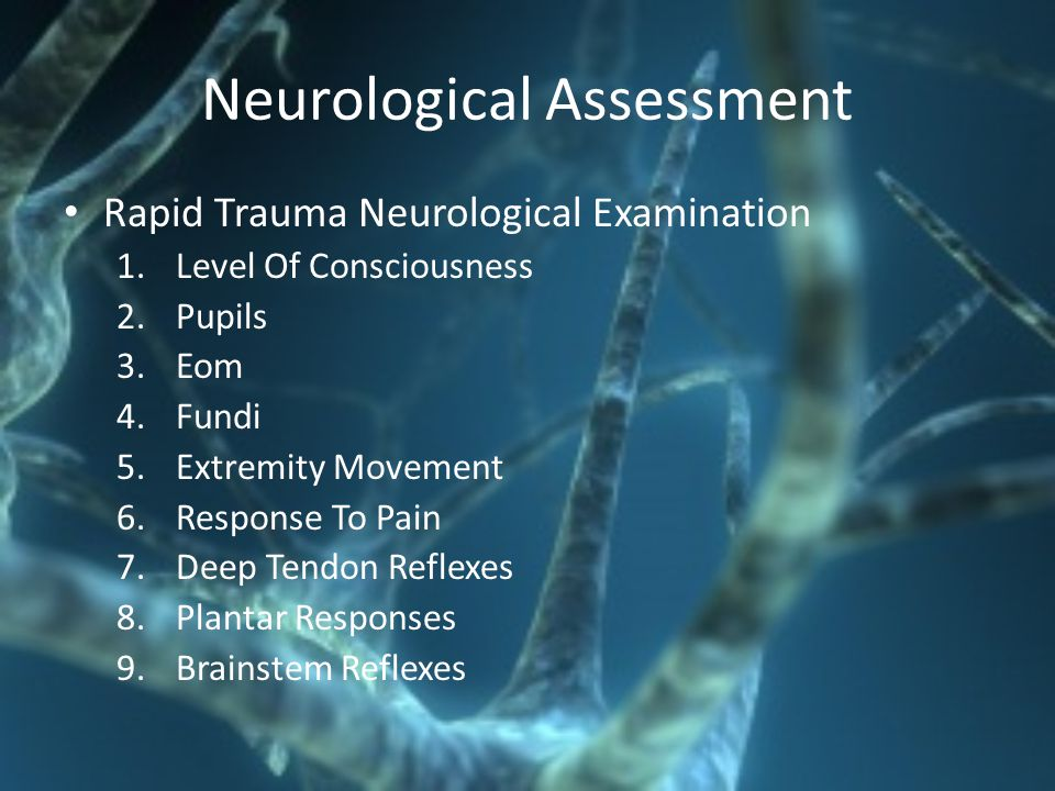 Neurological Assessment Rapid Trauma Neurological Examination 1.Level Of Consciousness 2.Pupils 3.Eom 4.Fundi 5.Extremity Movement 6.Response To Pain