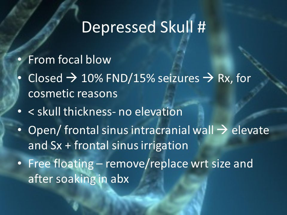 Depressed Skull # From focal blow Closed  10% FND/15% seizures  Rx, for cosmetic reasons < skull thickness- no elevation Open/ frontal sinus intracr