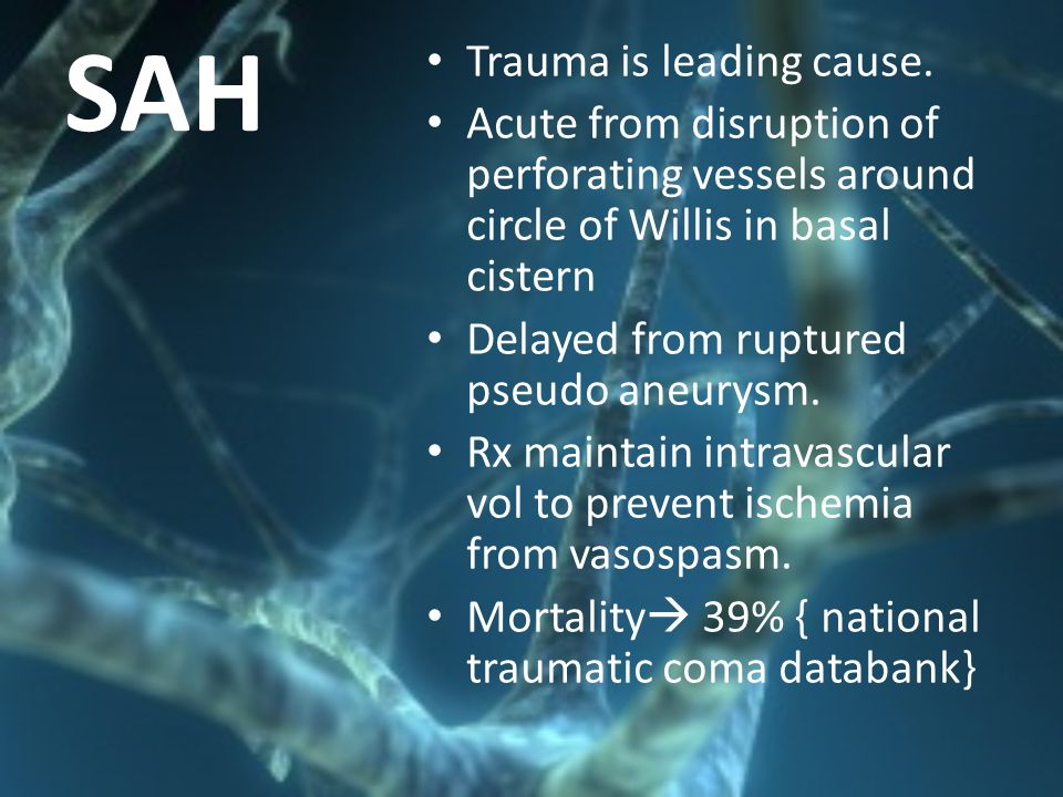 SAH Trauma is leading cause. Acute from disruption of perforating vessels around circle of Willis in basal cistern Delayed from ruptured pseudo aneury