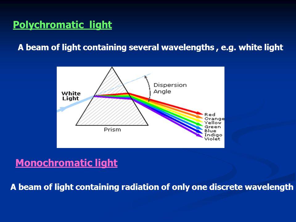 Polychromatic light A beam of light containing several wavelengths, e.g. white light Monochromatic light A beam of light containing radiation of only