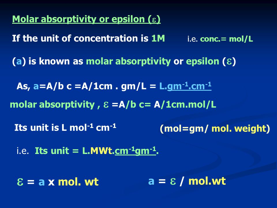 (a) is known as molar absorptivity or epsilon (  ) If the unit of concentration is 1M Molar absorptivity or epsilon (  ) i.e. conc.= mol/L Its unit