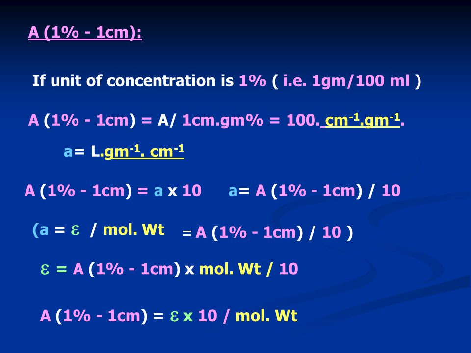 If unit of concentration is 1% ( i.e. 1gm/100 ml ) A (1% - 1cm): A (1% - 1cm) = A/ 1cm.gm% = 100. cm -1.gm -1. a= L.gm -1. cm -1 A (1% - 1cm) = a x 10