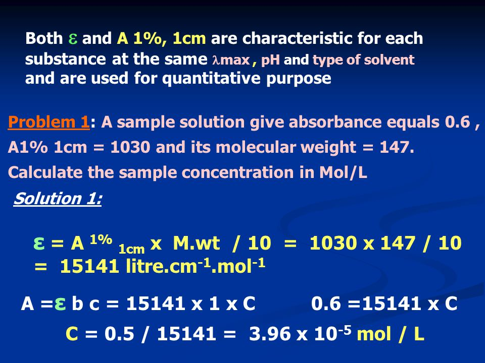 Problem 1: A sample solution give absorbance equals 0.6, A1% 1cm = 1030 and its molecular weight = 147. Calculate the sample concentration in Mol/L So