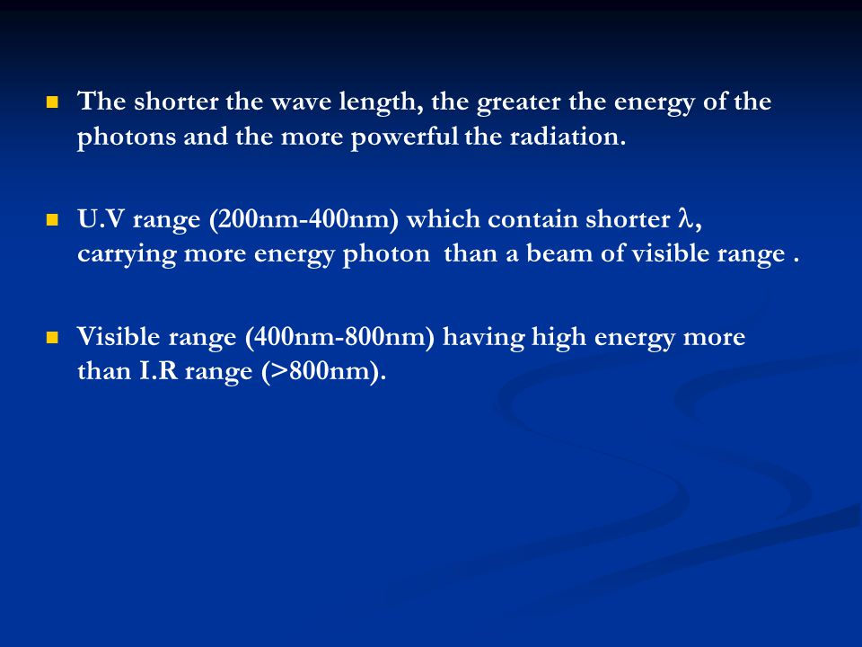 The shorter the wave length, the greater the energy of the photons and the more powerful the radiation. U.V range (200nm-400nm) which contain shorter,