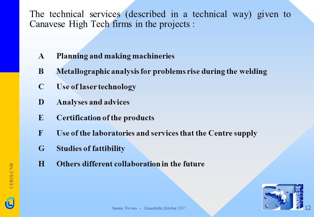 CERIS-CNR 12 The technical services (described in a technical way) given to Canavese High Tech firms in the projects :  APlanning and making machineries  BMetallographic analysis for problems rise during the welding  CUse of laser technology  DAnalyses and advices  ECertification of the products  FUse of the laboratories and services that the Centre supply  GStudies of fattibility  HOthers different collaboration in the future Serena Novero – Maastricht, October 2007