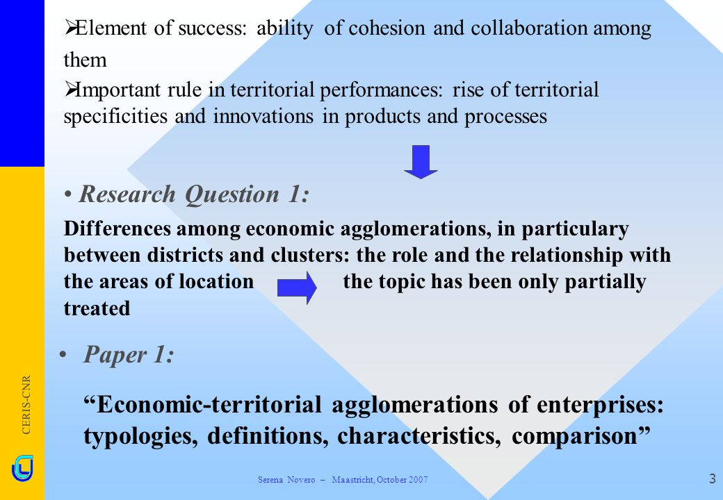 CERIS-CNR 3  Element of success: ability of cohesion and collaboration among them Paper 1:  Economic-territorial agglomerations of enterprises: typologies, definitions, characteristics, comparison  Important rule in territorial performances: rise of territorial specificities and innovations in products and processes Research Question 1: Differences among economic agglomerations, in particulary between districts and clusters: the role and the relationship with the areas of location the topic has been only partially treated Serena Novero – Maastricht, October 2007