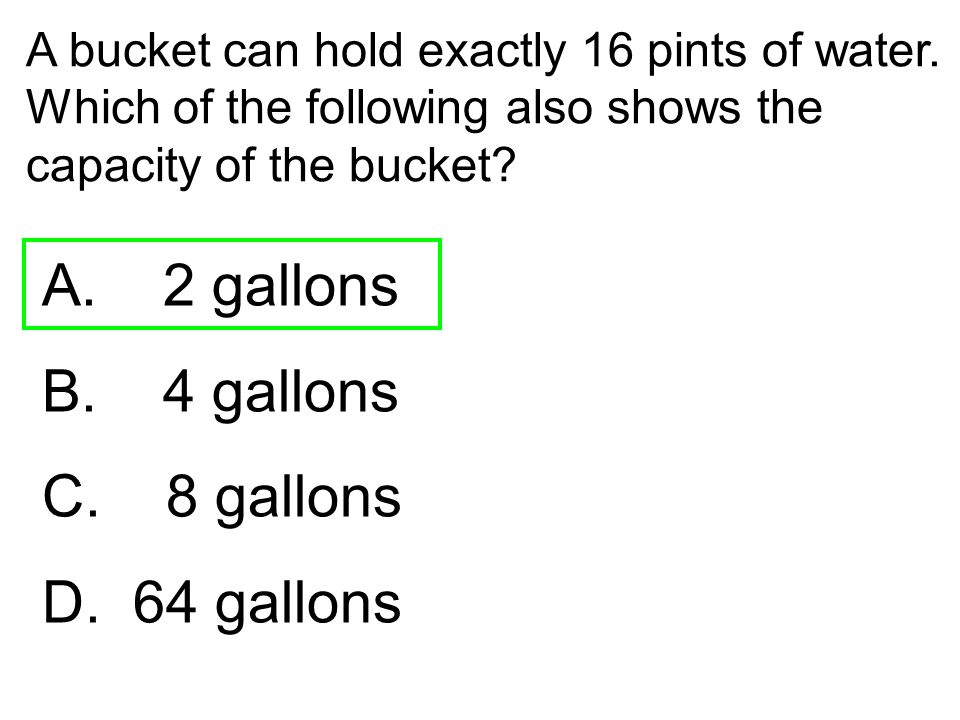 A bucket can hold exactly 16 pints of water. Which of the following also shows the capacity of the bucket? A. 2 gallons B. 4 gallons C. 8 gallons D. 6