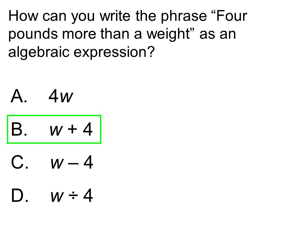 "How can you write the phrase ""Four pounds more than a weight"" as an algebraic expression? A. 4w B. w + 4 C. w – 4 D. w ÷ 4"