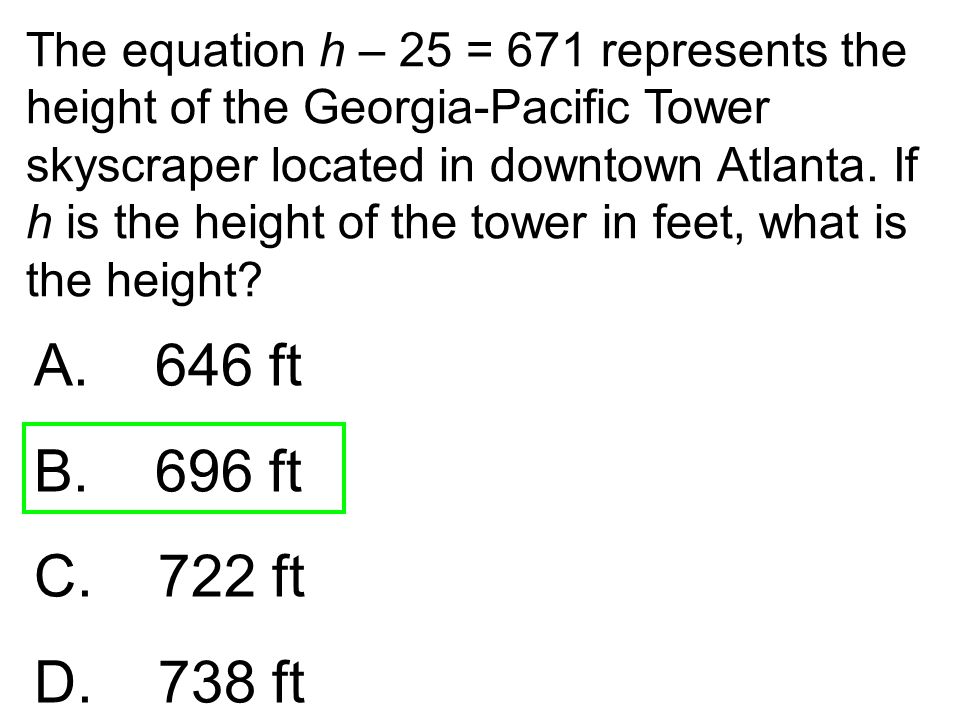 The equation h – 25 = 671 represents the height of the Georgia-Pacific Tower skyscraper located in downtown Atlanta. If h is the height of the tower i