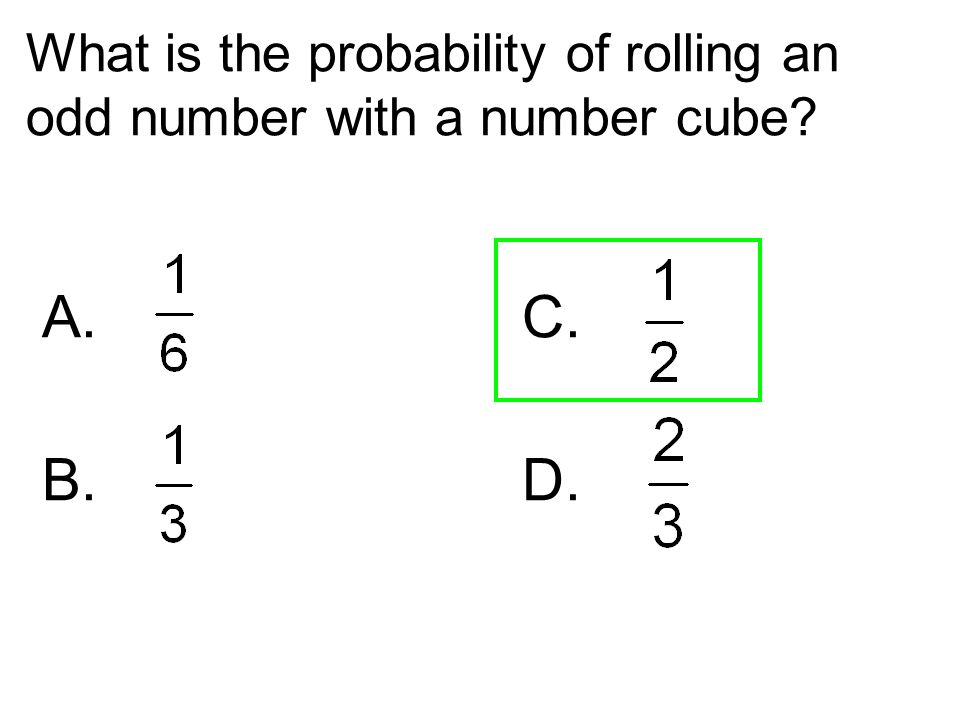 What is the probability of rolling an odd number with a number cube? A. C. B. D.