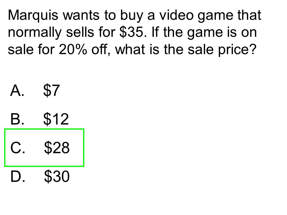 Marquis wants to buy a video game that normally sells for $35. If the game is on sale for 20% off, what is the sale price? A. $7 B. $12 C. $28 D. $30