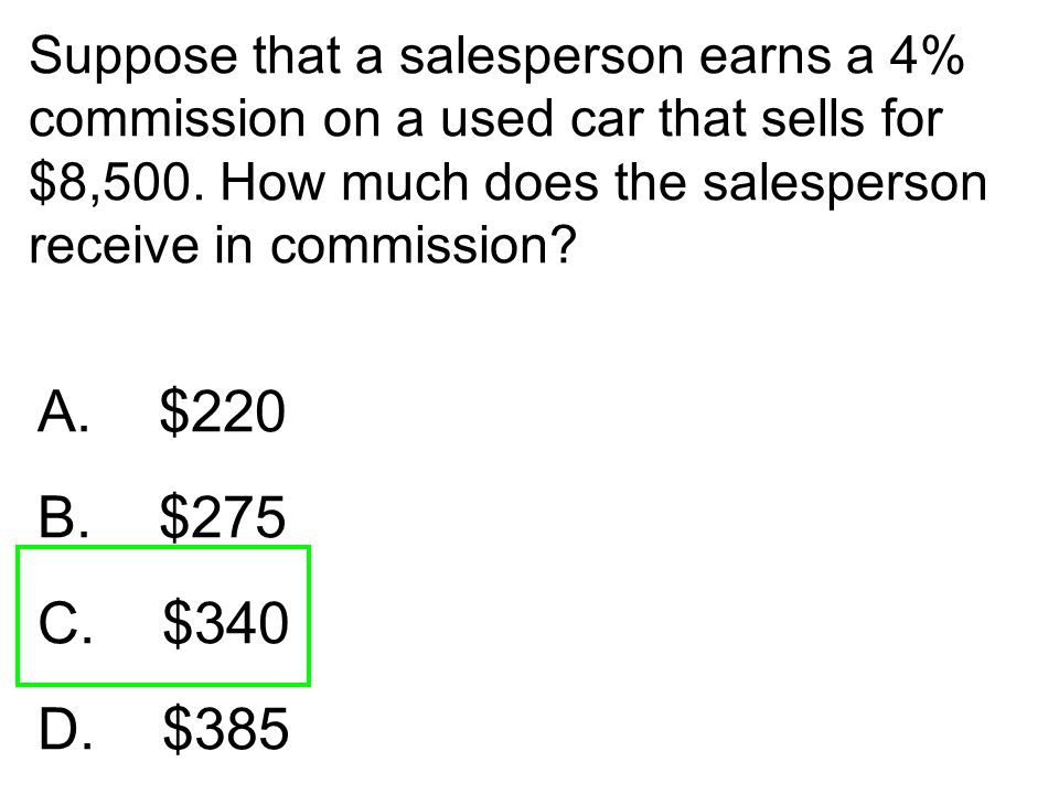 Suppose that a salesperson earns a 4% commission on a used car that sells for $8,500. How much does the salesperson receive in commission? A. $220 B.