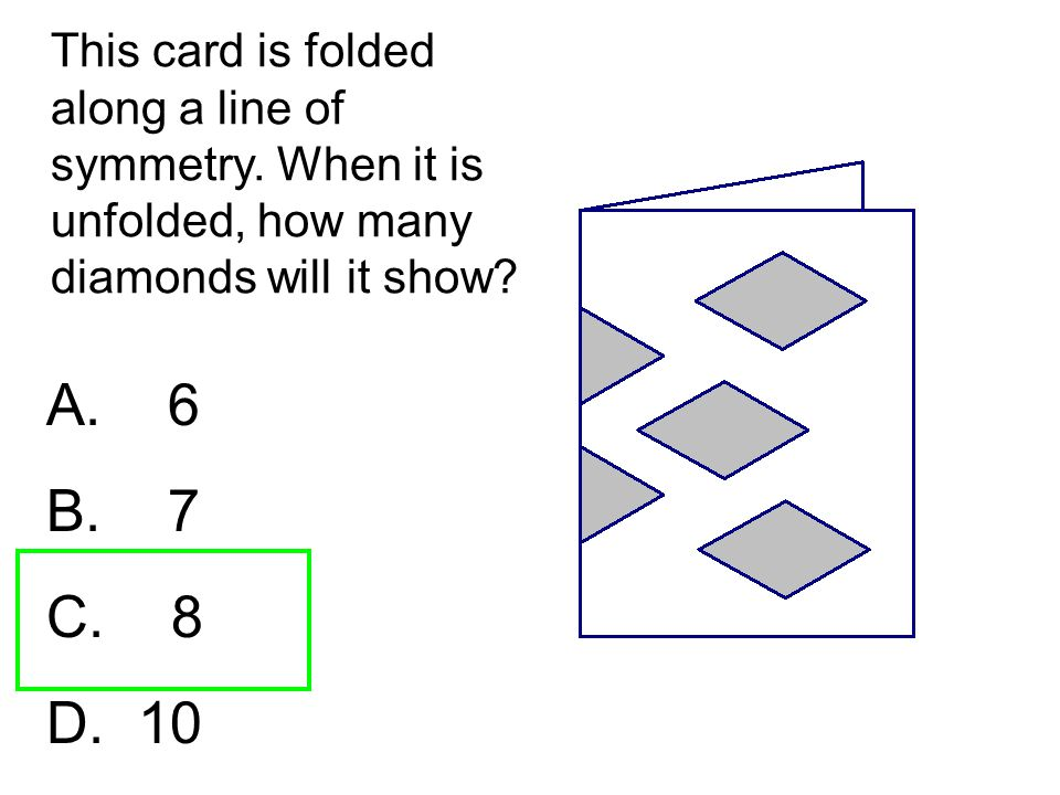 This card is folded along a line of symmetry. When it is unfolded, how many diamonds will it show? A. 6 B. 7 C. 8 D. 10
