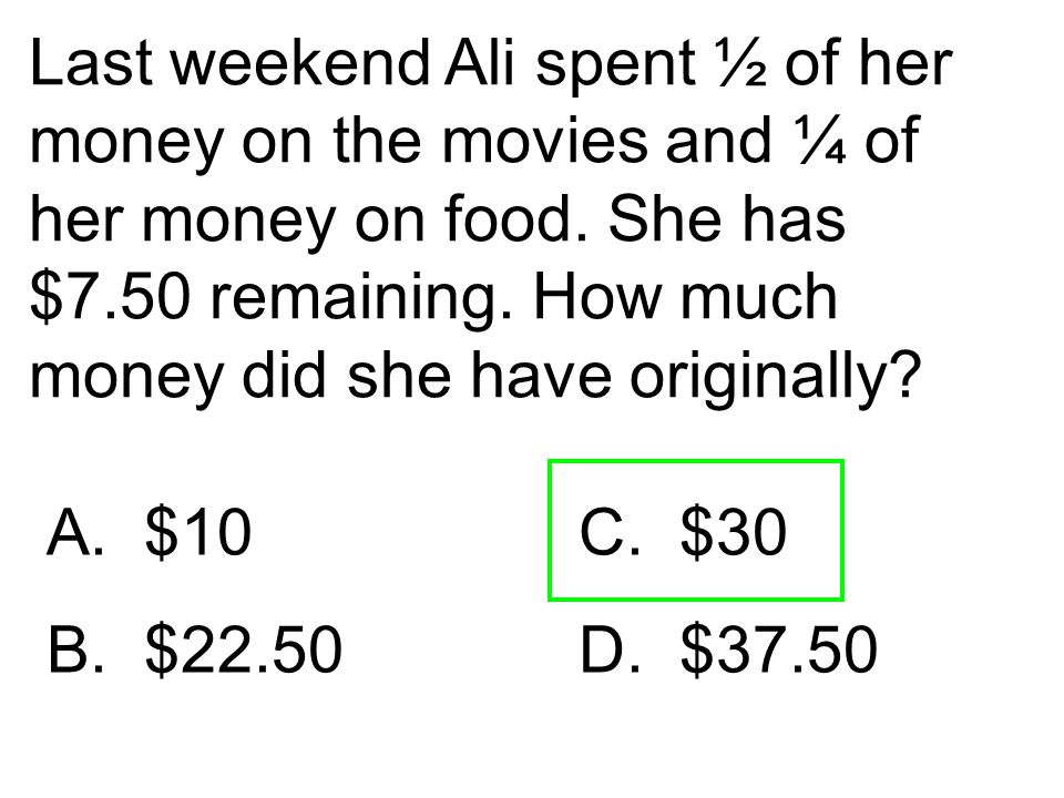 Last weekend Ali spent ½ of her money on the movies and ¼ of her money on food. She has $7.50 remaining. How much money did she have originally? A. $1