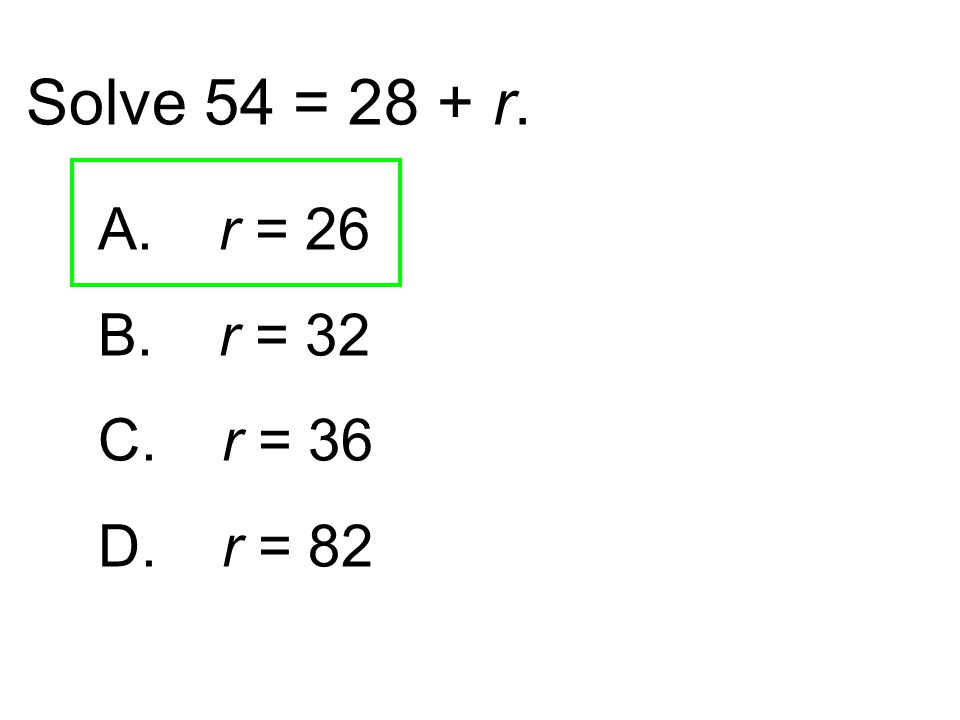 Solve 54 = 28 + r. A. r = 26 B. r = 32 C. r = 36 D. r = 82