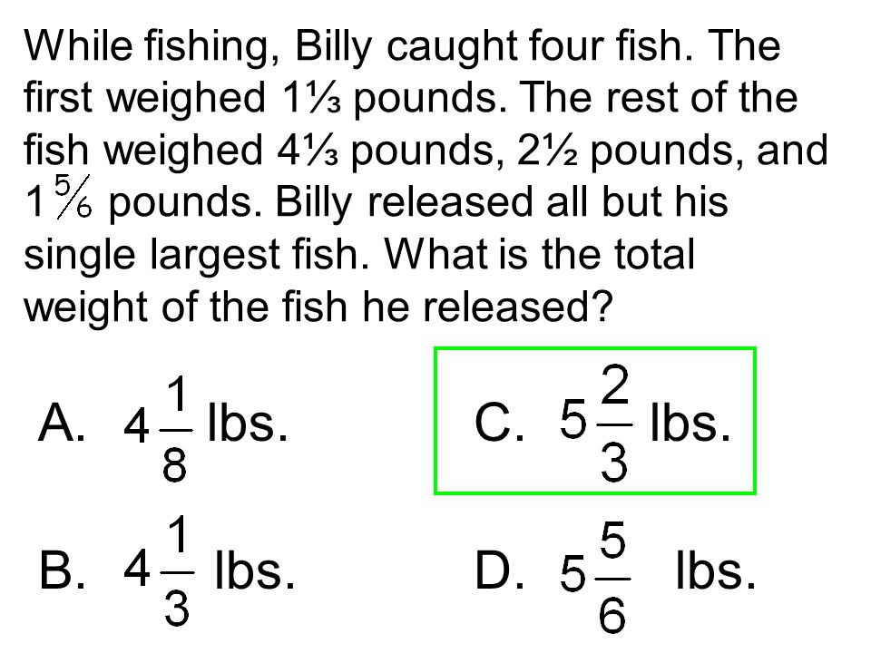 While fishing, Billy caught four fish. The first weighed 1⅓ pounds. The rest of the fish weighed 4⅓ pounds, 2½ pounds, and 1 pounds. Billy released al