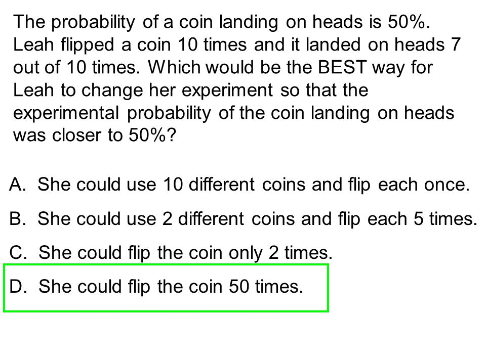 The probability of a coin landing on heads is 50%. Leah flipped a coin 10 times and it landed on heads 7 out of 10 times. Which would be the BEST way