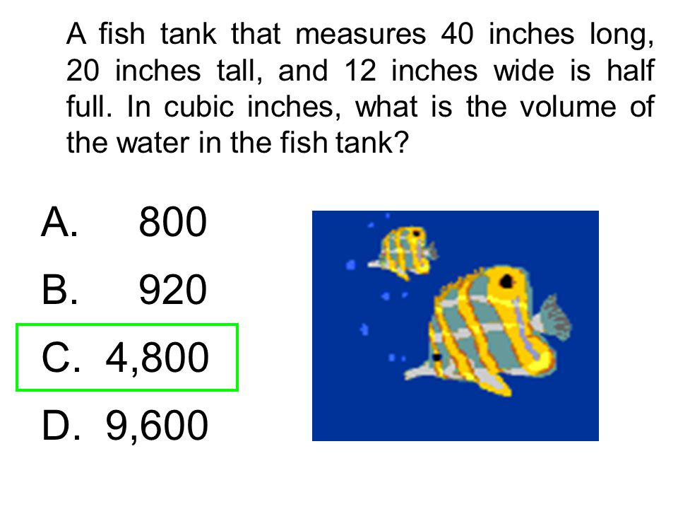 A fish tank that measures 40 inches long, 20 inches tall, and 12 inches wide is half full. In cubic inches, what is the volume of the water in the fis