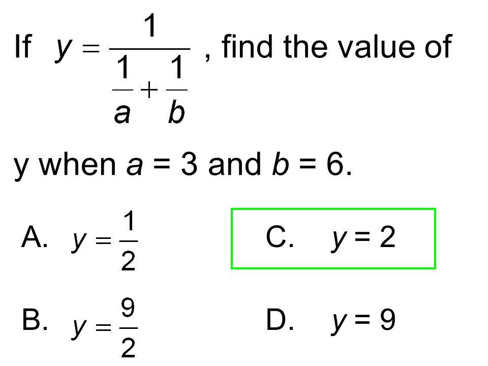 If, find the value of y when a = 3 and b = 6. A. C. y = 2 B. D. y = 9