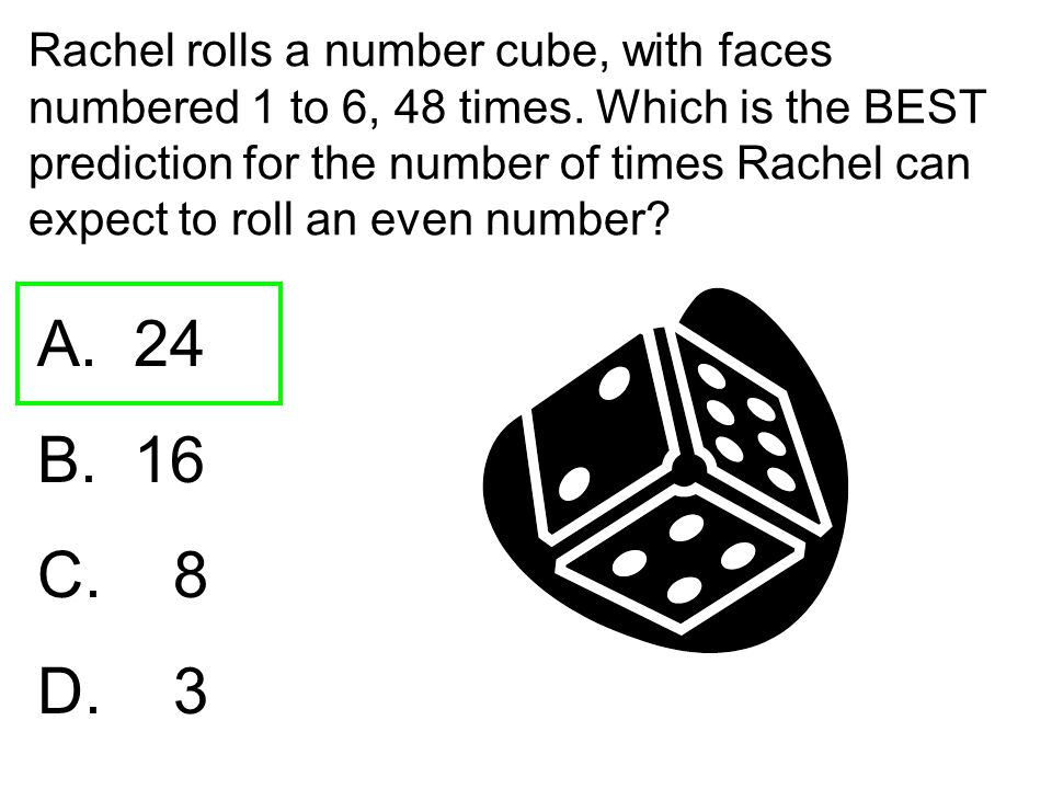 Rachel rolls a number cube, with faces numbered 1 to 6, 48 times. Which is the BEST prediction for the number of times Rachel can expect to roll an ev