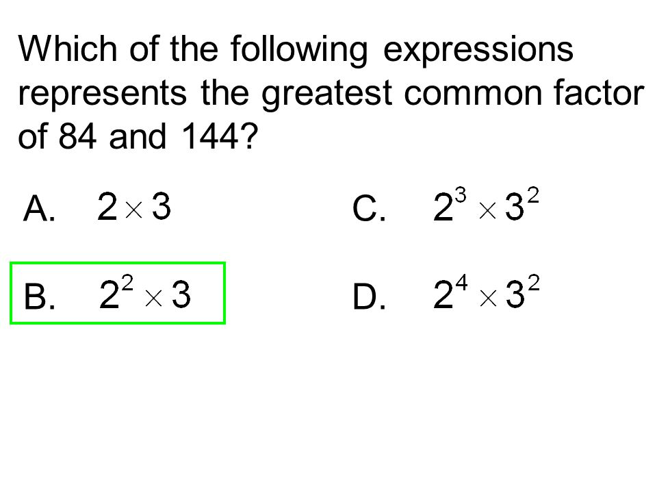Which of the following expressions represents the greatest common factor of 84 and 144? A.C. B. D.