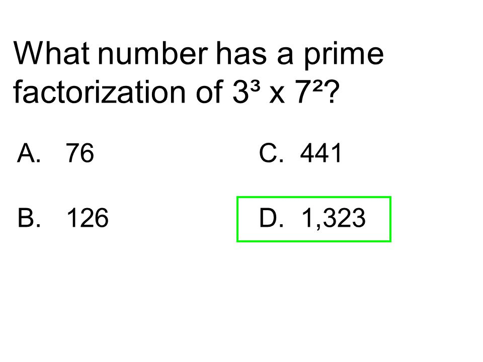 What number has a prime factorization of 3³ x 7²? A.76C. 441 B. 126D. 1,323