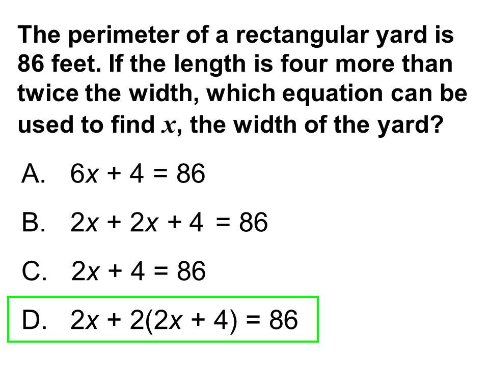 The perimeter of a rectangular yard is 86 feet. If the length is four more than twice the width, which equation can be used to find x, the width of th