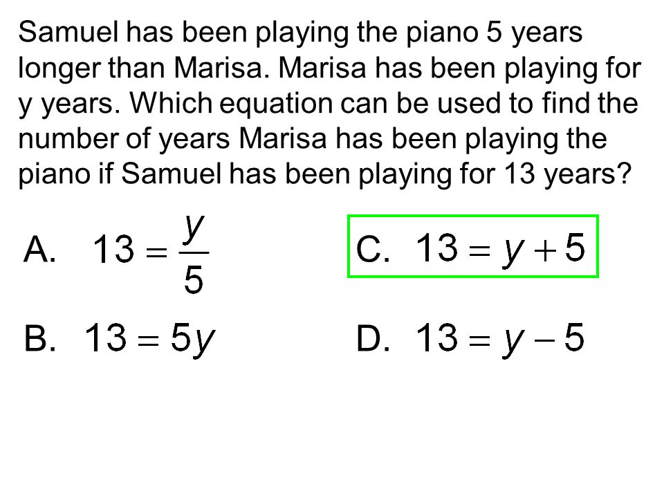 Samuel has been playing the piano 5 years longer than Marisa. Marisa has been playing for y years. Which equation can be used to find the number of ye