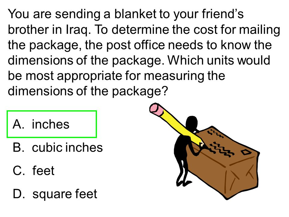 You are sending a blanket to your friend's brother in Iraq. To determine the cost for mailing the package, the post office needs to know the dimension