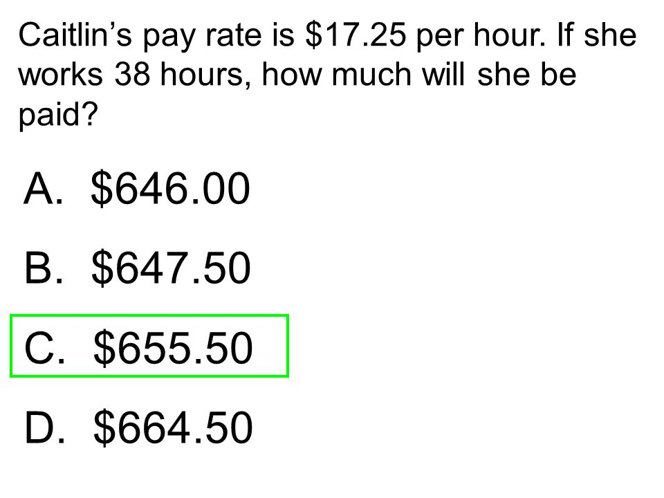Caitlin's pay rate is $17.25 per hour. If she works 38 hours, how much will she be paid? A. $646.00 B. $647.50 C. $655.50 D. $664.50