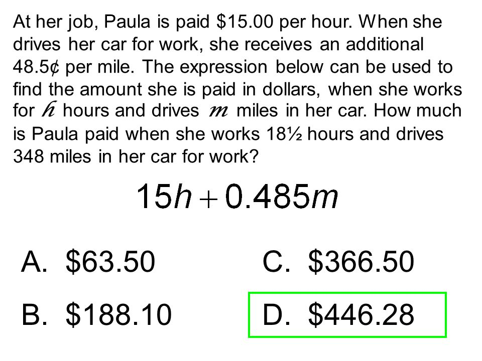 At her job, Paula is paid $15.00 per hour. When she drives her car for work, she receives an additional 48.5¢ per mile. The expression below can be us