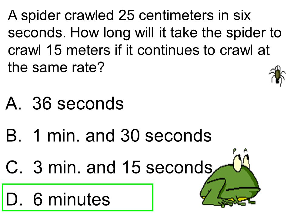 A spider crawled 25 centimeters in six seconds. How long will it take the spider to crawl 15 meters if it continues to crawl at the same rate? A. 36 s