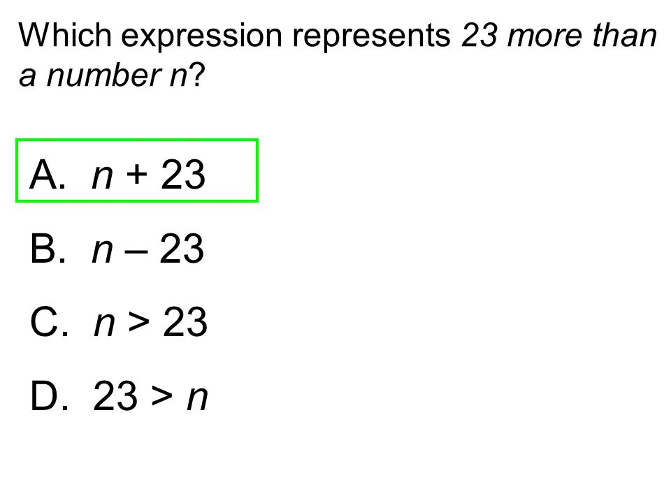 Which expression represents 23 more than a number n? A. n + 23 B. n – 23 C. n > 23 D. 23 > n