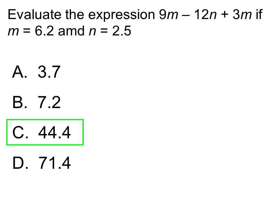 Evaluate the expression 9m – 12n + 3m if m = 6.2 amd n = 2.5 A. 3.7 B. 7.2 C. 44.4 D. 71.4