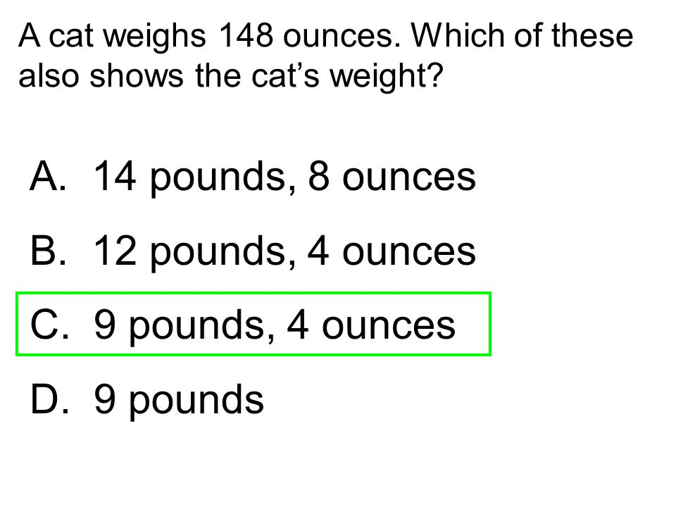 A cat weighs 148 ounces. Which of these also shows the cat's weight? A. 14 pounds, 8 ounces B. 12 pounds, 4 ounces C. 9 pounds, 4 ounces D. 9 pounds