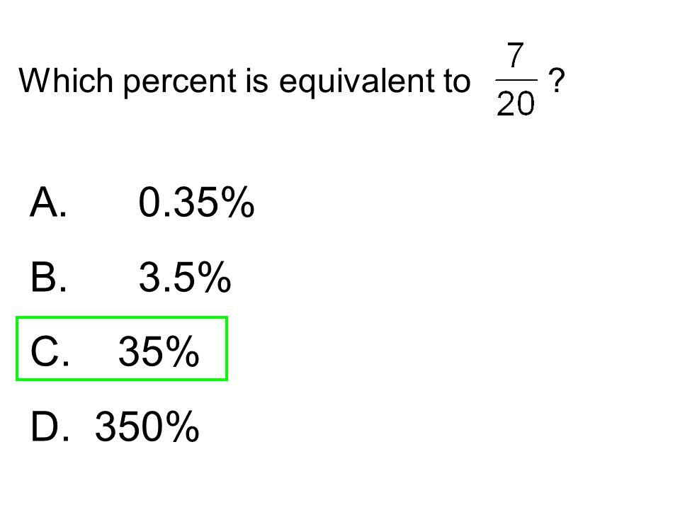 Which percent is equivalent to ? A. 0.35% B. 3.5% C. 35% D. 350%